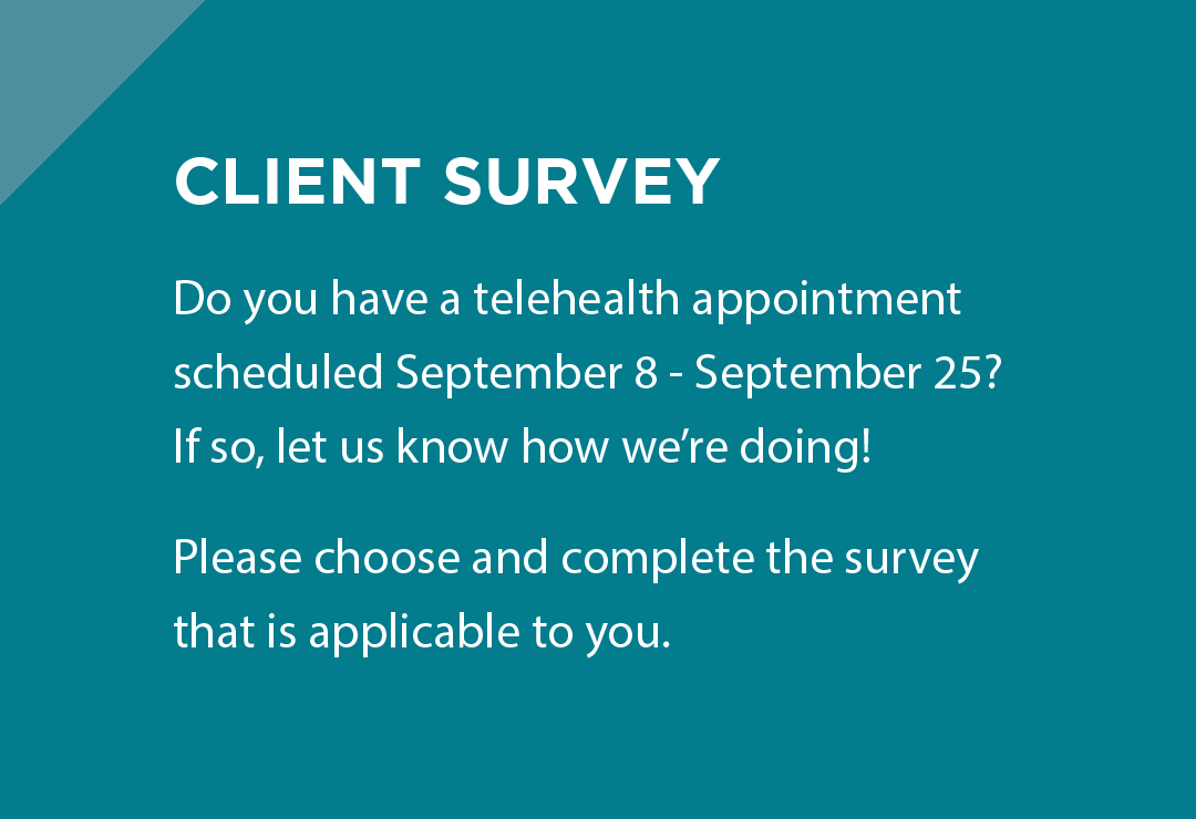 Client Survey - Do you have a telehealth appointment scheduled September 8 - September 25? If so, let us know how we're doing! Please choose and complete the survey that is applicable to you.